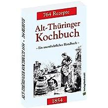 Alt-Thüringer Kochbuch 1854: Ein unentbehrliches Handbuch gemixt mit 764 Rezepturen aus Thüringen