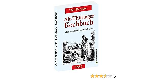 Alt Thuringer Kochbuch 1854 Ein Unentbehrliches Handbuch Gemixt Mit 764 Rezepturen Aus Thuringen Amazon De Rockstuhl Harald Bucher