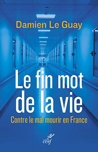 Le fin mot de la vie : Contre le mal mourir en France par Damien Le Guay