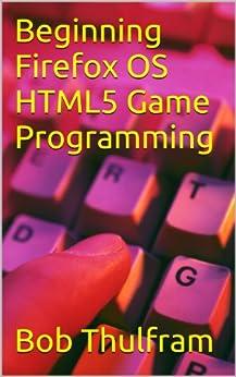 Beginning Firefox OS HTML5 Game Programming by [Thulfram, Bob]