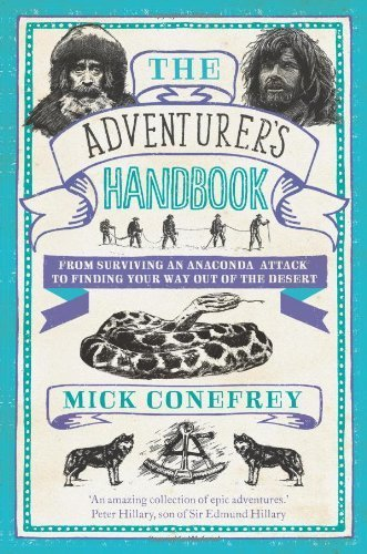 The Adventurer's Handbook From Surviving an Anaconda Attack to Finding Your Way Out of a Desert by Mick Conefrey - Hardcover by Mick Conefrey (2013-11-07)