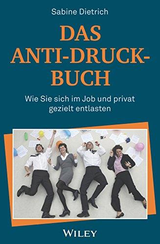 Das Anti-Druck-Buch: Wie Sie sich im Job und privat gezielt entlasten