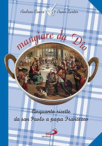 Mangiare da Dio. Cinquanta ricette da san Paolo a papa Francesco