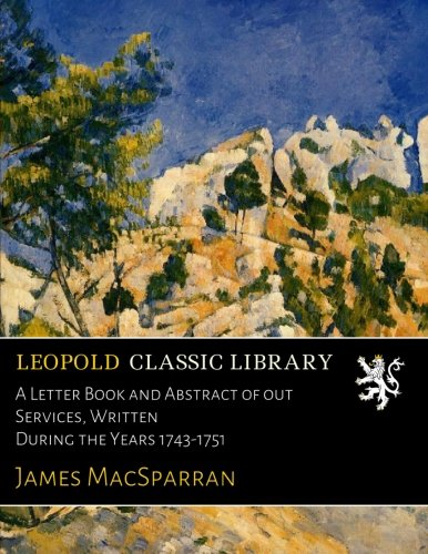 A Letter Book and Abstract of out Services, Written During the Years 1743-1751 por James MacSparran