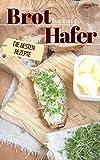 Brot backen mit Hafer - Die besten Rezepte: Das Rezeptbuch - Selber backen für Genießer - Brot backen in Perfektion (Backen - die besten Rezepte)
