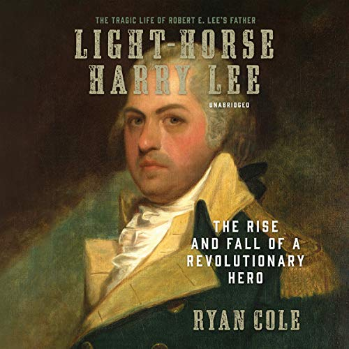 Light-Horse Harry Lee: The Rise and Fall of a Revolutionary Hero