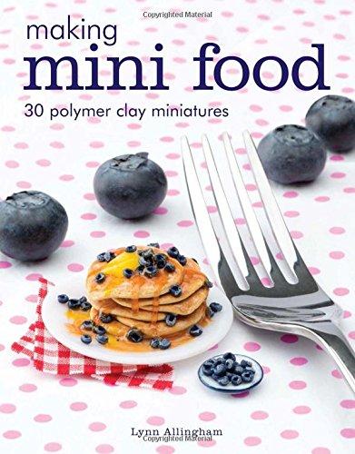 Making Mini Food: 30 Polymer Clay Miniatures