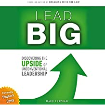 Lead Big: Discovering the Upside of Unconventional Leadership: Breaking with the Law