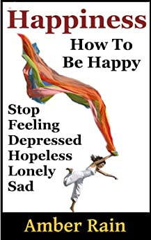 Happiness: How to Stop Feeling Depressed, Hopeless, Lonely, Sad and Be Happy (How To Be Happier Book 1) by [Rain, Amber]
