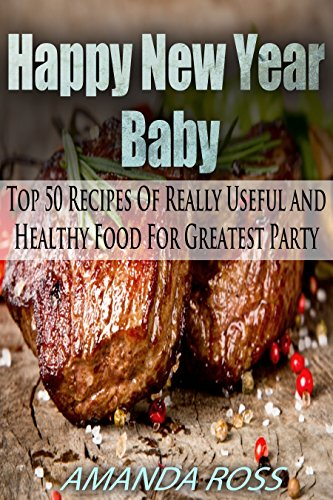 Happy New Year, Baby!: Top 50 Recipes Of Really Useful and Healthy Food For Greatest Party (English Edition)
