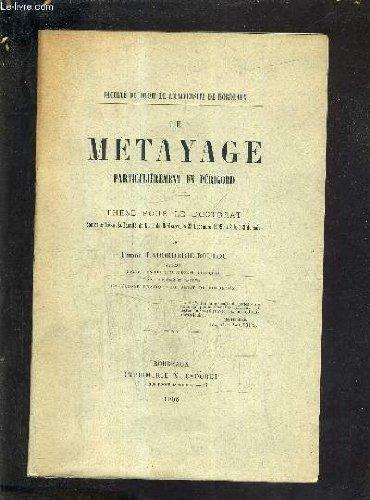 LE METAYAGE PARTICULIEREMENT EN PERIGORD - THESE POUR LE DOCTORAT SOUTENUE DEVANT LA FACULTE DE DROIT DE BORDEAUX LE 23 DECEMBRE 1905 A 2H 1/2 DU SOIR.