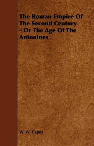 The Roman Empire of the Second Century - Or the Age of the Antonines by W. W. Capes (2009-05-27)