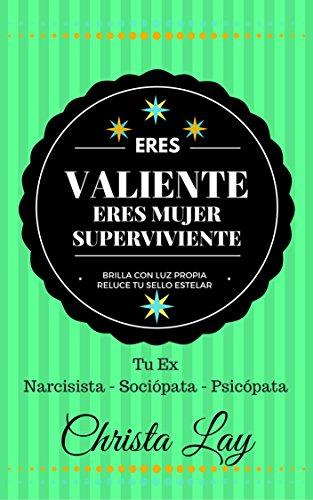Eres Valiente Eres Mujer Superviviente: Tu Ex Narcisista Sociópata Psicópata (Spanish Edition)