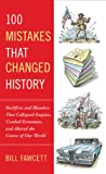 100 Mistakes that Changed History: Backfires and Blunders That Collapsed Empires, Cra...