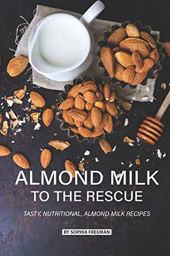 Almond Milk to the Rescue: Tasty, Nutritional, Almond Milk Recipes (Cookies Und Milch-cup)