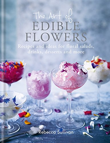 The Art of Edible Flowers: Recipes and ideas for floral salads, drinks, desserts and more (Art of series) (English Edition) Floral Dessert