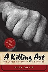 A Killing Art: The Untold History of Tae Kwon Do, Updated and Revised by Alex Gillis (2016-08-09)