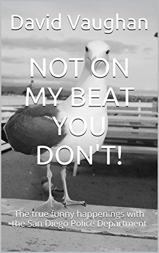 NOT ON MY BEAT YOU DON'T!: The true funny happenings with the San Diego Police Department (English Edition)