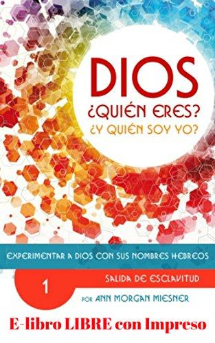PARTE 1 - DIOS Quien Eres? Y Quien Soy Yo?: Experimentar a Dios con sus Nombres Hebreos: SALIDA DE ESCLAVITUD por Ann Morgan Miesner