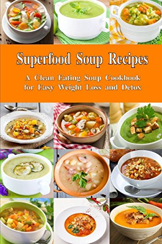 Superfood Soup Recipes: A Clean Eating Soup Cookbook for Easy Weight Loss and Detox: Healthy Recipes for Weight Loss, Detox and Cleanse (Everyday Souping and Soup Diet)