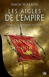 Les aigles de l'empire, tome 2 : La conquête de l'aigle par Simon Scarrow