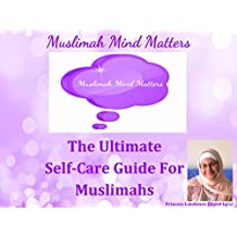 Muslimah Mind Matters...The Ultimate Self-Care Guide For Muslimahs (English Edition)
