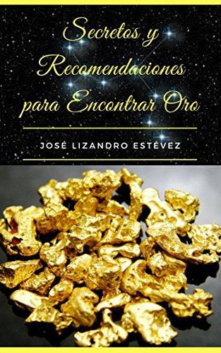 Secretos Y Recomendaciones Para Encontrar Oro por José Lizandro Estévez