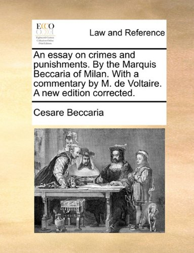 An essay on crimes and punishments. By the Marquis Beccaria of Milan. With a commentary by M. de Voltaire. A new edition corrected.