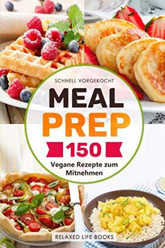 Schnell vorgekocht: 150 Vegane Rezepte zum Mitnehmen und für die Mittagspause. Mit Meal Prep für eine Woche vorkochen und Zeit sparen. Vegan im Job. Mit Wenig Zeitaufwand leckere Gerichte zubereiten