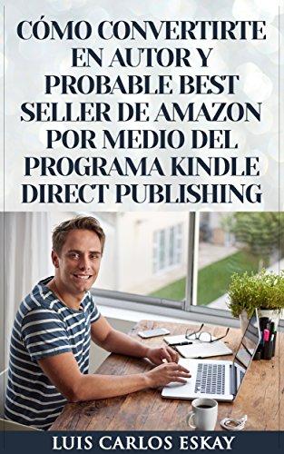 Cómo Convertirte En Autor y Probable Best Seller de Amazon Por Medio Del Programa Kindle Direct Publishing: Cómo Convertirte En Escritor de Amazon Para Vender Tus Libros y Ganar Dinero