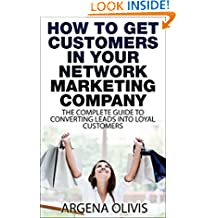 How To Get Customers In Your Network Marketing Company: The Complete Guide To Converting Leads To Loyal Customers (network marketing, multilevel marketing, direct sales, mlm)