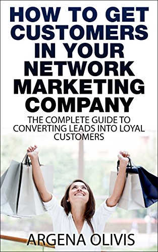 How To Get Customers In Your Network Marketing Company: The Complete Guide To Converting Leads To Loyal Customers (network marketing, multilevel marketing, direct sales, mlm) (English Edition)