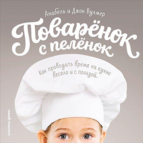 Поваренок с пеленок: Как проводить время на кухне весело и с пользой (Russian Edition)