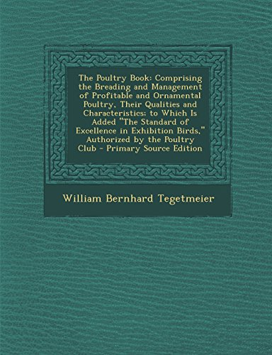 The Poultry Book: Comprising the Breading and Management of Profitable and Ornamental Poultry, Their Qualities and Characteristics; To W