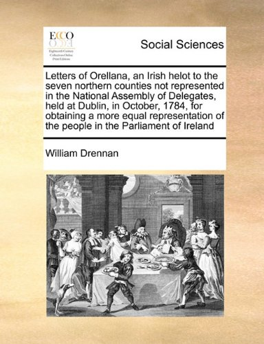 Letters of Orellana, an Irish helot to the seven northern counties not represented in the National Assembly of Delegates, held at Dublin, in October, ... of the people in the Parliament of Ireland