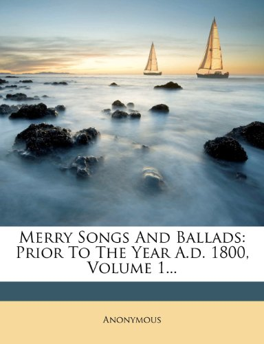 Merry Songs And Ballads: Prior To The Year A.d. 1800, Volume 1...