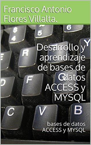 Desarrollo y aprendizaje de bases de datos ACCESS y MYSQL: bases de datos ACCESS y MYSQL (Enciclopedia de Programacion nº 2) por Francisco Antonio Flores Villalta.