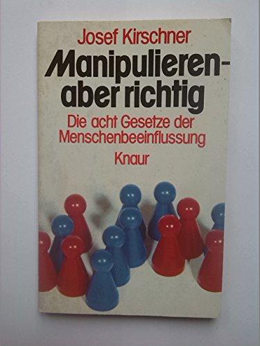 Manipulieren - aber richtig . Die acht Gesetze der Menschenbeeinflussung .