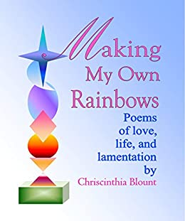 Making My Own Rainbows: Poems of love, life, and lamentation (English Edition) di [Blount, Chriscinthia]