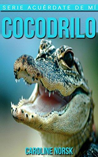 Cocodrilo: Libro de imágenes asombrosas y datos curiosos sobre los Cocodrilo para niños (Serie Acuérdate de mí) por Caroline Norsk