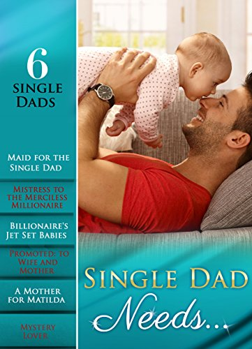 Single Dad Needs...: Maid for the Single Dad / Mistress to the Merciless Millionaire / Billionaire's Jet Set Babies / Promoted: to Wife and Mother / A ... Lover (Mills & Boon e-Book Collections)