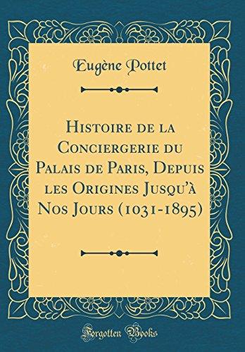 Histoire de la Conciergerie Du Palais de Paris, Depuis Les Origines Jusqu'à Nos Jours (1031-1895) (Classic Reprint) par Eugene Pottet