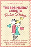 Online Dating: The Beginners' Guide to Online Dating: How to Create a Profile That Gets Noticed and Navigate Internet Dating & Relationships.
