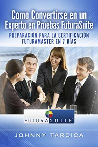Como Convertirse en un Experto en Pruebas FuturaSuite: Preparación para la Certificación FuturaMaster en 7 Días por Johnny Tarcica