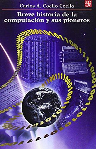 Breve historia de la computación y sus pioneros (Seccion De Obras De Ciencia Y Tecnologia) por Carlos A. Coello Coello