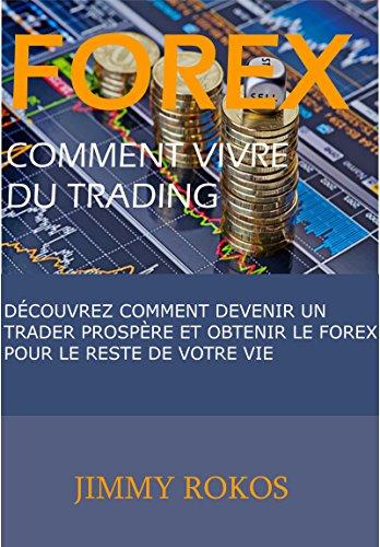 Forex, Comment Vivre du Trading: Découvrez Comment Devenir un Trader Prospère et Obtenir le Forex pour le Reste de Votre Vie par Jimmy  Rokos