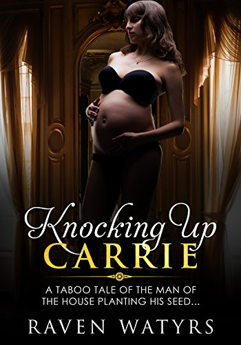 Knocking Up Carrie: A taboo tale of the man of the house planting his seed.