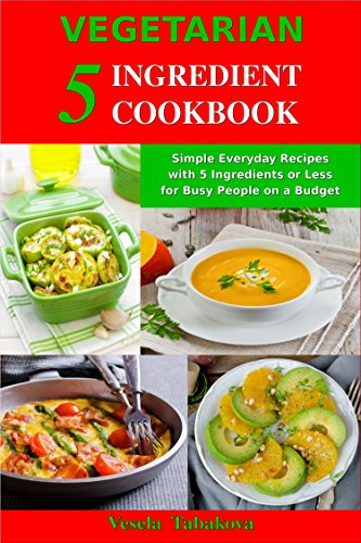 Vegetarian 5 Ingredient Cookbook: Simple Everyday Recipes with 5 Ingredients or Less for Busy People on a Budget: Fuss-Free Breakfast, Lunch and Dinner ... You Can Make in Minutes! (English Edition)
