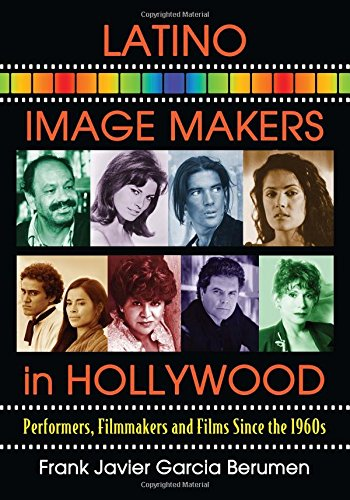 Latino Image Makers in Hollywood: Performers, Filmmakers and Films Since the 1960s