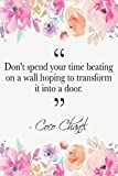 Don't Spend Your Time Beating On A Wall Hoping To Transform It Into A Door: Coco Chanel Quote Floral Notebook